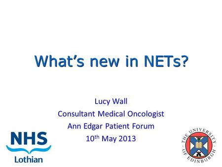 What's new in NETs? Lucy Wall Consultant Medical Oncologist Ann Edgar Patient Forum 10 th May 2013.