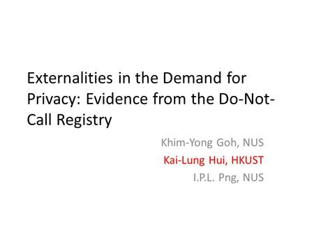 Externalities in the Demand for Privacy: Evidence from the Do-Not- Call Registry Khim-Yong Goh, NUS Kai-Lung Hui, HKUST I.P.L. Png, NUS.