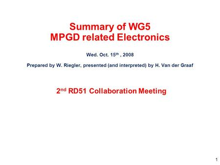 1 Summary of WG5 MPGD related Electronics Wed. Oct. 15 th, 2008 Prepared by W. Riegler, presented (and interpreted) by H. Van der Graaf 2 nd RD51 Collaboration.