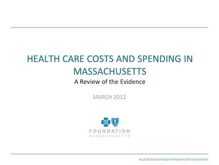 MARCH 2012BLUE CROSS BLUE SHIELD OF MASSACHUSETTS FOUNDATION HEALTH CARE COSTS AND SPENDING IN MASSACHUSETTS A Review of the Evidence MARCH 2012.
