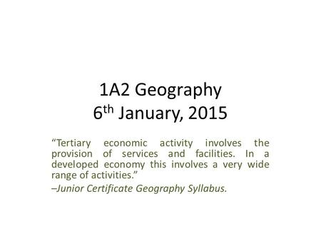 "1A2 Geography 6 th January, 2015 ""Tertiary economic activity involves the provision of services and facilities. In a developed economy this involves a."