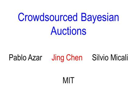 Crowdsourced Bayesian Auctions MIT Pablo Azar Jing Chen Silvio Micali ♦ TexPoint fonts used in EMF. ♦ Read the TexPoint manual before you delete this box.: