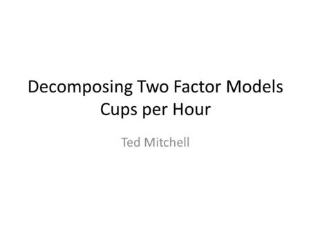 Decomposing Two Factor Models Cups per Hour Ted Mitchell.