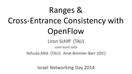 Ranges & Cross-Entrance Consistency with OpenFlow Liron Schiff (TAU) Joint work with Yehuda Afek (TAU) Anat Bremler-Barr (IDC) Israel Networking Day 2014.