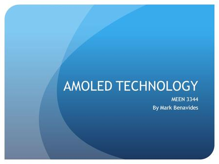 AMOLED TECHNOLOGY MEEN 3344 By Mark Benavides. What is AMOLED? AMOLED is an acronym that stands for Active Matrix Organic Light Emitting Diode. It is.