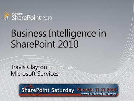 Business Intelligence in SharePoint 2010 Travis Clayton Senior Consultant Microsoft Services.