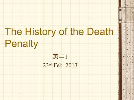 The History of the Death Penalty 英二 1 23 rd Feb. 2013.