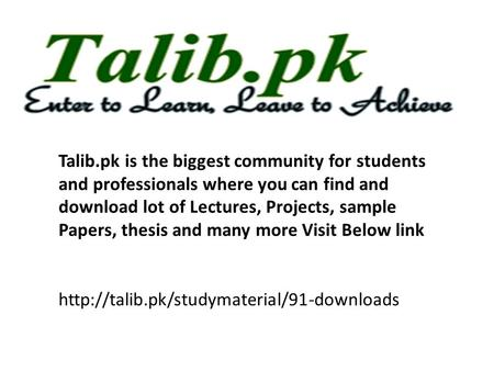Talib.pk is the biggest community for students and professionals where you can find and download lot of Lectures, Projects, sample Papers, thesis and many.