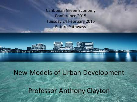 Caribbean Green Economy Conference 2015 Tuesday 24 February 2015 Future Pathways New Models of Urban Development Professor Anthony Clayton.