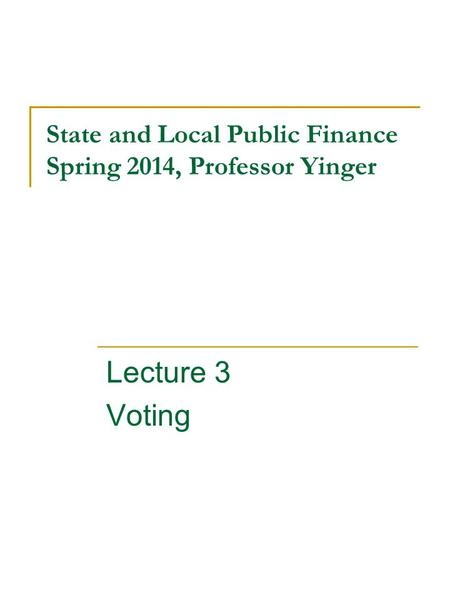State and Local Public Finance Spring 2014, Professor Yinger Lecture 3 Voting.