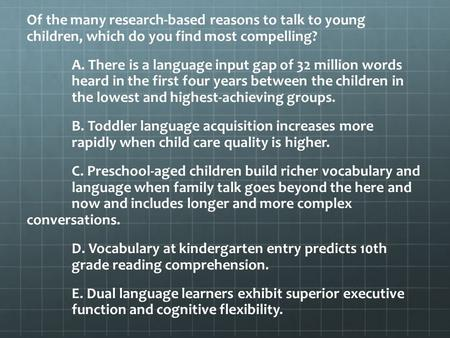 Of the many research-based reasons to talk to young children, which do you find most compelling? A. There is a language input gap of 32 million words heard.