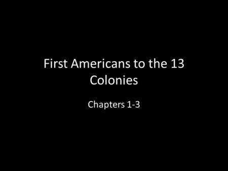 "First Americans to the 13 Colonies Chapters 1-3. Beginnings of America North and South America divided from the ""Old World"" (Europe, Africa, Asia) by."