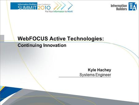 WebFOCUS Active Technologies: Continuing Innovation Kyle Hachey Systems Engineer Copyright 2010, Information Builders. Slide 1.