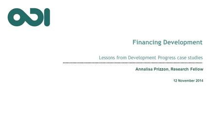 Financing Development Lessons from Development Progress case studies Annalisa Prizzon, Research Fellow 12 November 2014.