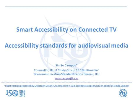 Smart Accessibility on Connected TV Accessibility standards for audiovisual media Simão Campos* Counsellor, ITU-T Study Group 16 Multimedia Telecommunication.