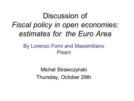 Discussion of Fiscal policy in open economies: estimates for the Euro Area By Lorenzo Forni and Massimiliano Pisani Michel Strawczynski Thursday, October.
