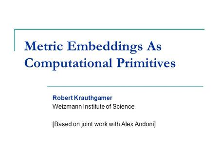 Metric Embeddings As Computational Primitives Robert Krauthgamer Weizmann Institute of Science [Based on joint work with Alex Andoni]