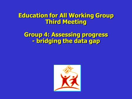 Education for All Working Group Third Meeting Group 4: Assessing progress - bridging the data gap Education for All Working Group Third Meeting Group 4: