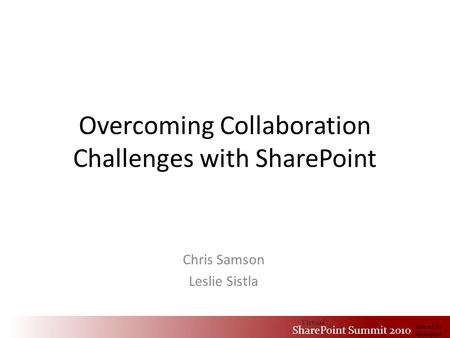 Virtual SharePoint Summit 2010 hosted by Rackspace Overcoming Collaboration Challenges with SharePoint Chris Samson Leslie Sistla Virtual SharePoint Summit.