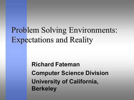 Problem Solving Environments: Expectations and Reality Richard Fateman Computer Science Division University of California, Berkeley.