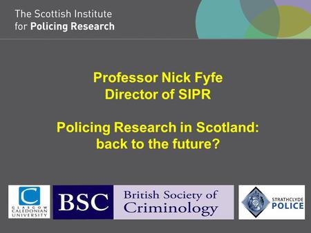 Professor Nick Fyfe Director of SIPR Policing Research in Scotland: back to the future?