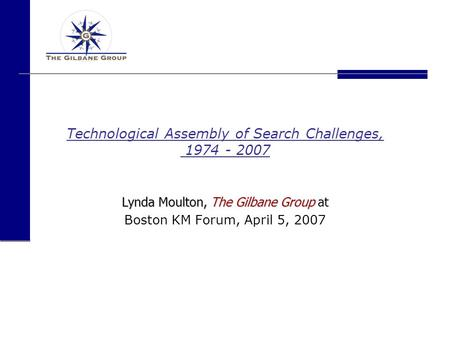 Technological Assembly of Search Challenges, 1974 - 2007 Lynda Moulton, The Gilbane Group Lynda Moulton, The Gilbane Group at Boston KM Forum, April 5,