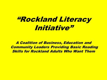"""Rockland Literacy Initiative"" A Coalition of Business, Education and Community Leaders Providing Basic Reading Skills for Rockland Adults Who Want Them."