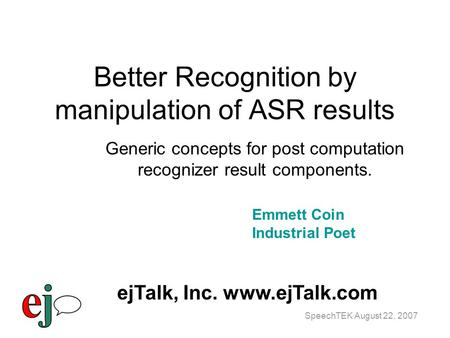 SpeechTEK August 22, 2007 Better Recognition by manipulation of ASR results Generic concepts for post computation recognizer result components. Emmett.