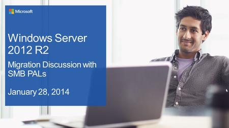 Windows Server 2012 R2 Migration Discussion with SMB PALs January 28, 2014.