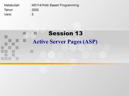 Session 13 Active Server Pages (ASP) Matakuliah: M0114/Web Based Programming Tahun: 2005 Versi: 5.