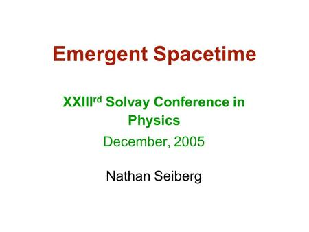 Emergent Spacetime XXIII rd Solvay Conference in Physics December, 2005 Nathan Seiberg.