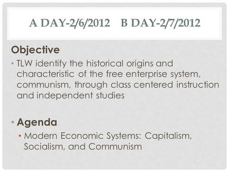 A DAY-2/6/2012 B DAY-2/7/2012 Objective TLW identify the historical origins and characteristic of the free enterprise system, communism, through class.