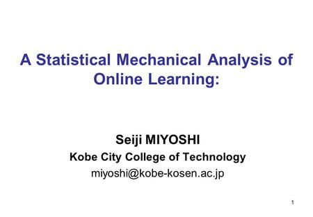 1 A Statistical Mechanical Analysis of Online Learning: Seiji MIYOSHI Kobe City College of Technology