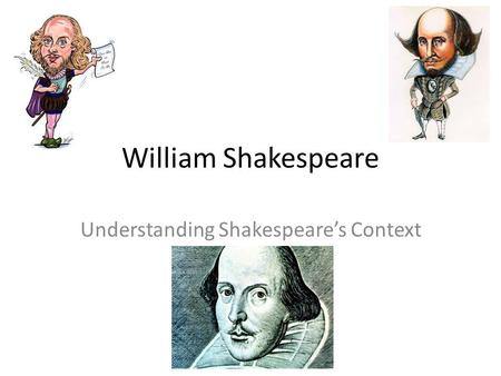 William Shakespeare Understanding Shakespeare's Context.