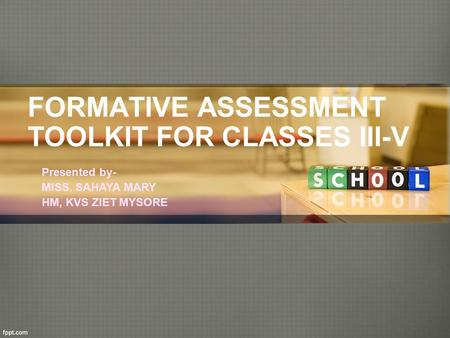 FORMATIVE ASSESSMENT TOOLKIT FOR CLASSES III-V Presented by- MISS. SAHAYA MARY HM, KVS ZIET MYSORE.