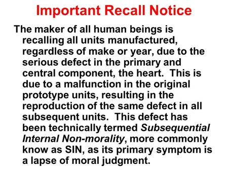 Important Recall Notice The maker of all human beings is recalling all units manufactured, regardless of make or year, due to the serious defect in the.