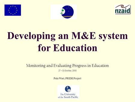 Developing an M&E system for Education Monitoring and Evaluating Progress in Education 27 – 31 October, 2008 Pala Wari, PRIDE Project.