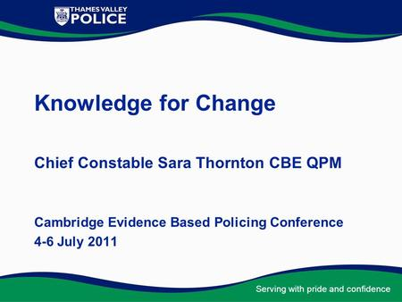 Serving with pride and confidence Knowledge for Change Chief Constable Sara Thornton CBE QPM Cambridge Evidence Based Policing Conference 4-6 July 2011.