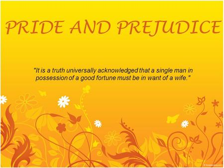 PRIDE AND PREJUDICE It is a truth universally acknowledged that a single man in possession of a good fortune must be in want of a wife.
