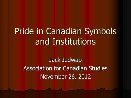 Pride in Canadian Symbols and Institutions Jack Jedwab Association for Canadian Studies November 26, 2012.