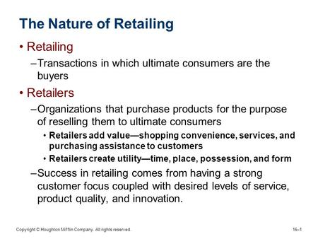Copyright © Houghton Mifflin Company. All rights reserved. 16–1 The Nature of Retailing Retailing –Transactions in which ultimate consumers are the buyers.