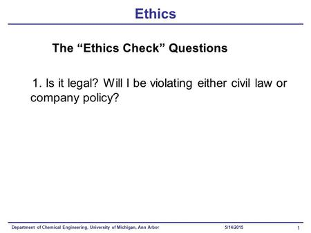 "Department of Chemical Engineering, University of Michigan, Ann Arbor 1 5/14/2015 Ethics The ""Ethics Check"" Questions 1. Is it legal? Will I be violating."