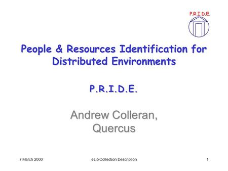 7 March 2000eLib Collection Description1 People & Resources Identification for Distributed Environments P.R.I.D.E. Andrew Colleran, Quercus.