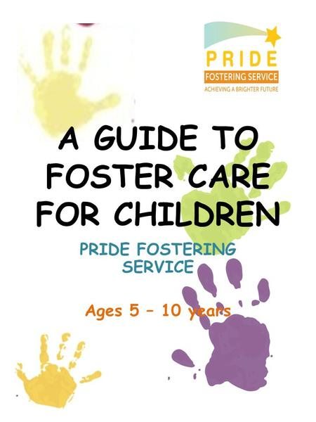 A GUIDE TO FOSTER CARE FOR CHILDREN PRIDE FOSTERING SERVICE Ages 5 – 10 years.