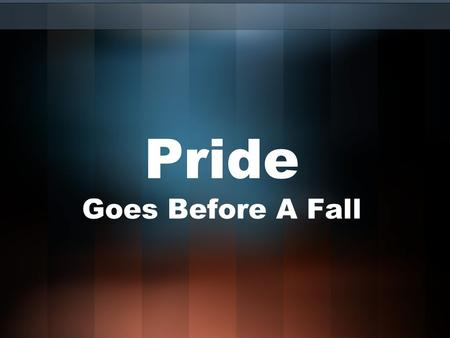 Pride Goes Before A Fall. Pride Is Not… Self-esteem or self-respect (Mt. 22:39; 1 Tim. 4:12) Glorying in Christ (Rom. 16:17) A desire to improve (Heb.
