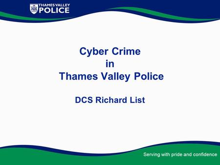 Serving with pride and confidence Cyber Crime in Thames Valley Police DCS Richard List.