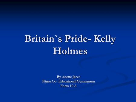 Britain`s Pride- Kelly Holmes By Anette Järve Pärnu Co- Educational Gymnasium Form 10 A.