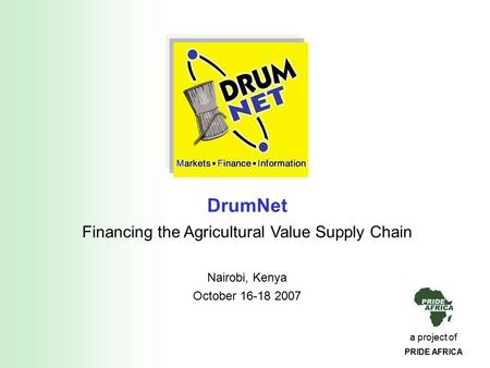 A project of PRIDE AFRICA DrumNet Financing the Agricultural Value Supply Chain Nairobi, Kenya October 16-18 2007.