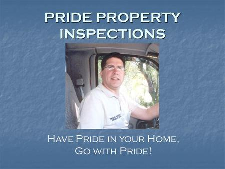 PRIDE PROPERTY INSPECTIONS Have Pride in your Home, Go with Pride!
