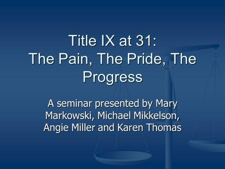 Title IX at 31: The Pain, The Pride, The Progress A seminar presented by Mary Markowski, Michael Mikkelson, Angie Miller and Karen Thomas.